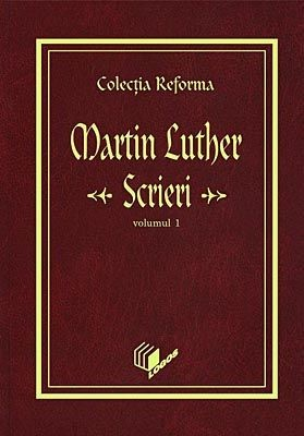 Colecţia Reforma. Martin Luther, Scrieri, vol. 1 (HB)