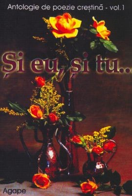 Şi eu, şi tu...- Antologie de poezie creştină - vol. 01 (SC)