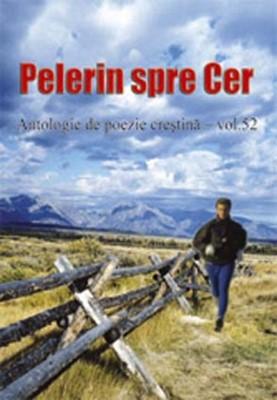 Pelerin spre cer - Antologie de poezie creştină - vol. 52