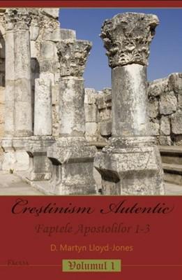 Creştinism Autentic. Faptele Apostolilor 1-3, vol.1
