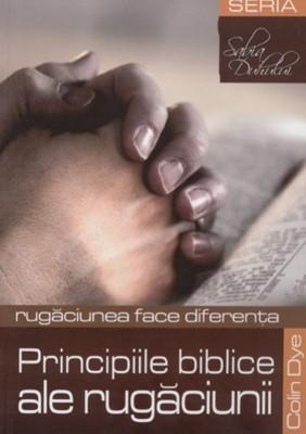 Principiile biblice ale rugăciunii. Rugăciunea face diferenţa.
