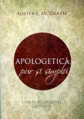 Apologetică, pur şi simplu. Cum să îţi prezinti credinţa