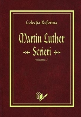 Colecţia Reforma - Martin Luther, Scrieri, vol. 3