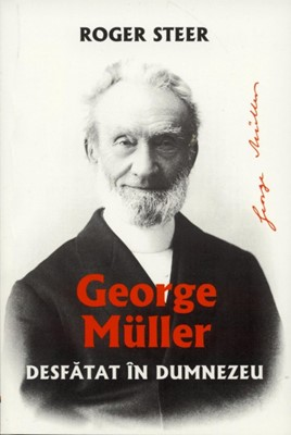 George Muller. Desfătat în Dumnezeu