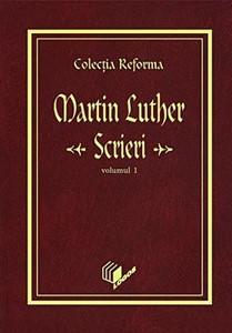 Colecţia Reforma. Martin Luther, Scrieri, vol. 1