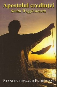 Apostolul credinţei: Smith Wigglesworth