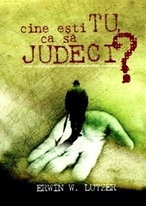 Cine eşti tu ca să judeci?