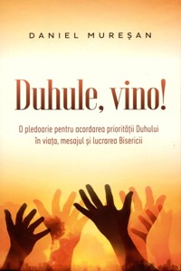 Duhule, vino! O pledoarie pentru acordarea priorităţii Duhului în viaţa, mesajul şi lucrarea Bisericii