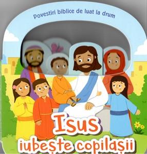 Isus iubește copilașii. Povestiri biblice de luat la drum