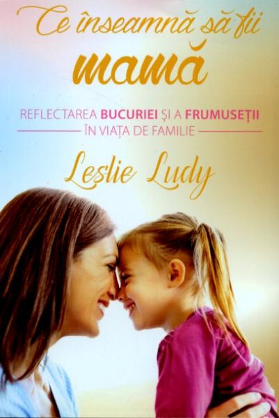 Ce înseamnă să fii mamă